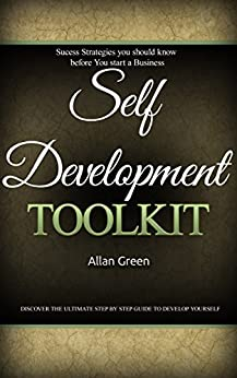 Self-Development Toolkit - How to Save Your Life and Develop Yourself to Become Successful: Stephen Covey, Effective People, 7 Habits, Napoleon Hill, Happines, Start Business, Depression by [Green, Allan]