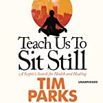 Teach Us to Sit Still: A Sceptic's Search for Health and Healing | Tim Parks