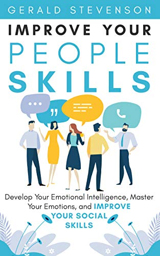 Improve Your People Skills: Develop Your Emotional Intelligence, Master Your Emotions, and Improve Your Social Skills