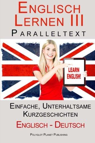 Englisch Lernen III - Paralleltext - Einfache, unterhaltsame Geschichten (Deutsch - Englisch) (Englisch Lernen mit Paralleltext) Taschenbuch – 28. März 2015 Polyglot Planet Publishing 1511476370