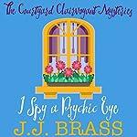 I Spy a Psychic Eye: The Courtyard Clairvoyant Mysteries, Book 1 | J. J. Brass