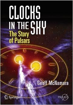 Clocks in the Sky: The Story of Pulsars (Springer Praxis Books / Popular Astronomy) – November 17, 2008