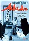 La pratique de l'aïkido : sous la haute autorité de Morihei Ueshiba, fondateur de l'aïkido par Ueshiba