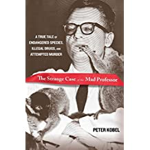 [Strange Case of the Mad Professor: A True Tale of Endangered Species, Illegal Drugs, and Attempted Murder] (By: Peter Kobel) [published: July, 2013]