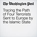 Tracing the Path of Four Terrorists Sent to Europe by the Islamic State | Anthony Faiola,Souad Mekhennet
