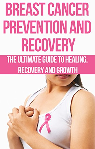 Breast Cancer Prevention and Recovery: The Ultimate Guide to Healing, Recovery and Growth: prostate cancer, bone cancer, brain cancer, breast cancer, colorectal, ... cancer killers, cancer is not a (Chloe Bones)