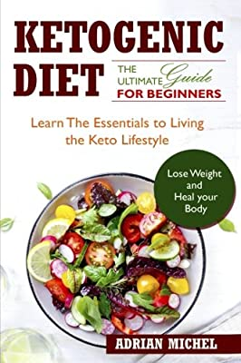 The Ketogenic Diet: The Ultimate Guide for Beginners: Learn the Essentials to Living the Keto Lifestyle Lose Weight and Heal Your Body! By Adrian