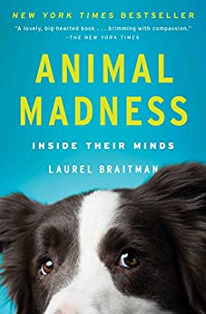 Animal Madness: How Anxious Dogs, Compulsive Parrots, and Elephants in Recovery Help Us Understand Ourselves by [Braitman, Laurel]