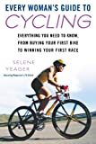 Every Woman's Guide to Cycling: Everything You Need to Know, From Buying Your First Bike to Winning Your First Race: Everything You Need to Know, From ... Your First Bike toWinning Your First Ra ce