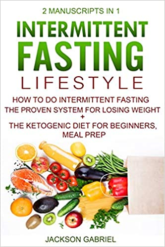 Intermittent Fasting Lifestyle: 2 Manuscripts in 1 - How to do Intermittent Fasting - The Proven System for Losing Weight+ The Ketogenic Diet For Beginners, Meal Prep