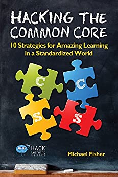 Hacking the Common Core: 10 Strategies for Amazing Learning in a Standardized World (Hack Learning Series Book 4) by [Fisher, Michael]