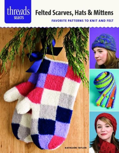 Felted Scarves, Hats & Mittens: favorite patterns to knit and felt (Threads Selects) by Kathleen Taylor (2013-10-08) -