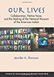 Our Lives: Collaboration, Native Voice, and the Making of the National Museum of the American Indian (A School for Advanced Research Resident Scholar Book)