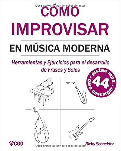 Cómo Improvisar En Música Moderna: Herramientas Y Ejercicios Para El Desarrollo De Frases Y Solos por Ricky Schneider