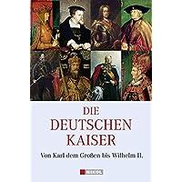 Die Deutschen Kaiser: Von Karl dem Großen bis Wilhelm II.
