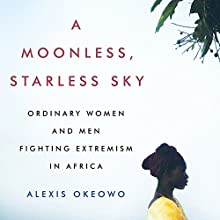 A Moonless, Starless Sky: Ordinary Women and Men Fighting Extremism in Africa | Livre audio Auteur(s) : Alexis Okeowo Narrateur(s) : Kamali Minter