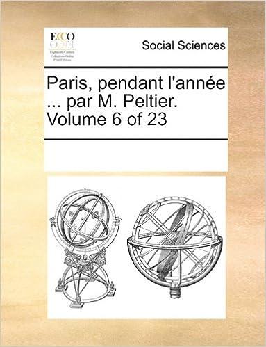 Paris, Pendant L'Annee ... Par M. Peltier. Volume 6 of 23 pdf
