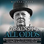 Against All Odds: Ten Historical Figures Who Overcome Incredible Adversity, from William the Bastard to Winston Churchill | Michael Rank