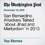 San Bernardino Attackers Talked 'about Jihad and Martyrdom' in 2013 | Adam Goldman,Mark Berman