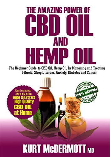 The Amazing Power of CBD Oil and Hemp Oil: The Beginner's Guide to CBD Oil, Hemp Oil in Managing and Treating Fibroid, Sleep Disorder, Anxiety, Diabetes and Cancer