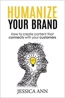 Humanize Your Brand: How to Create Content that Connects with Your Customers by [Ann, Jessica]