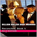 Reconciled: Billion Dollar Baby Mama Series, Book 5 | Ally Katson