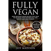 Fully Vegan: Over 100 Plant-Based Recipes That Help To Increase Your Metabolism, Lose Weight And Gain Energy! (Good Food Series)