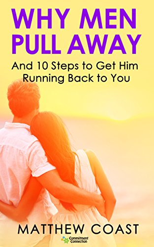 Why Men Pull Away: And 10 Steps to Get Him Running Back to You