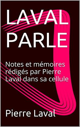 LAVAL PARLE: Notes et mémoires rédigés par Pierre Laval dans sa cellule (French Edition)