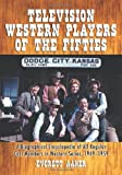 Television Western Players of the Fifties: A Biographical Encyclopedia of All Regular Cast Members in Western Series, 1949-1959