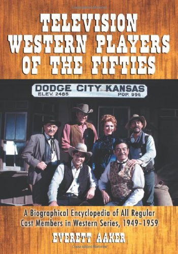 Television Western Players of the Fifties: A Biographical Encyclopedia of All Regular Cast Members in Western Series, 1949-1959 by McFarland & Company