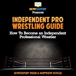 Independent pro Wrestling Guide: How to Become an Independent Professional Wrestler | Matthew Soulia,HowExpert Press