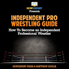Independent pro Wrestling Guide: How to Become an Independent Professional Wrestler Audiobook by HowExpert Press, Matthew Soulia Narrated by Matyas J.
