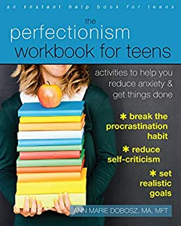 Academic Anxiety How Perfectionism And >> The Perfectionism Workbook For Teens Activities To Help You Reduce Anxiety And Get Things Done