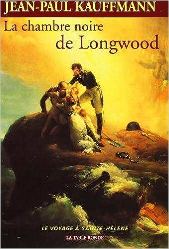 Amazon.fr - La Chambre noire de Longwood. Le Voyage à Sainte-Hélène -  Kauffmann, Jean-Paul - Livres
