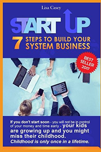 STARTUP: 7 STEPS TO BUILD YOUR SYSTEM BUSINESS: If you don't start soon - you will not be in control of your money and time early - your kids are growing up and you might miss their childhood.