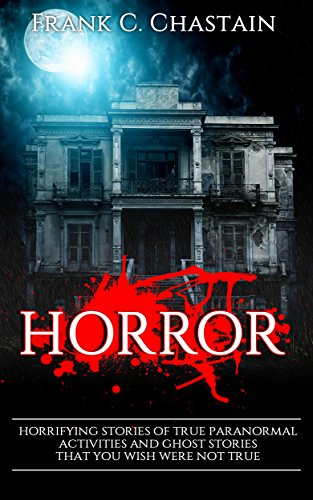 Horror: Horrifying Stories of True Paranormal activities and Ghost Stories That You Wish Were Not True!