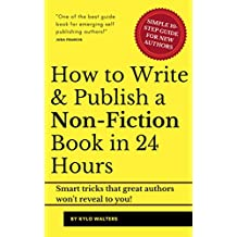 How To Write A Book: Write & Publish Your Nonfiction Book In 24 Hours: Smart Tricks that Great Authors Won't Reveal To You!