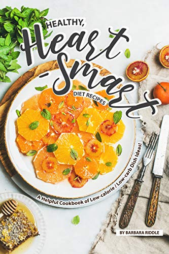 Healthy, Heart-Smart Diet Recipes: A Helpful Cookbook of Low-calorie / Low-carb Dish Ideas! by Barbara Riddle