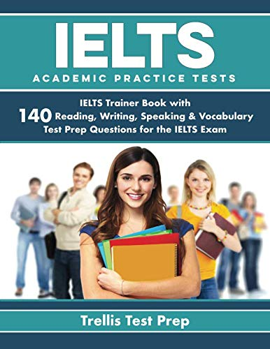 IELTS Academic Practice Tests: IELTS Trainer Book with 140 Reading, Writing, Speaking & Vocabulary Test Prep Questions for the IELTS -
