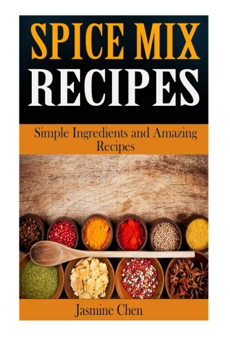 Spice Mix Recipes: Simple Ingredients and Amazing Spices