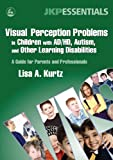 Visual Perception Problems in Children with AD/HD, Autism and Other Learning Disabilities, Lisa A. Kurtz, 1843108267