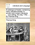 A Catalogue of Books, Containing Many Valuable Articles, in Ancient and Modern Literature Now Selling, This Day, 1792, by Thomas King, Thomas King, 1170404049