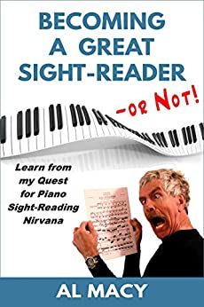 Becoming a Great Sight-Reader -- or Not! Learn from my Quest for Piano Sight-Reading Nirvana by [Macy, Al]