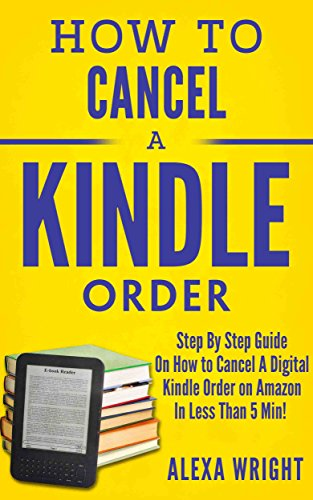 How To Cancel A Kindle Order: Step By Step Guide On How to Cancel A Digital Kindle Order On Amazon In Less Than 5 Minutes! (how to cancel a kindle order, cancel a digital kindle order on amazon)
