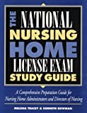 The National Nursing Home License Exam Study Guide : A Comprehensive Preparation Guide for Administrators and Directors of Nursing, Tracey, Melissa and Bowman, Kenneth M., 0786309733