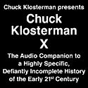 Chuck Klosterman X: A Highly Specific, Defiantly Incomplete History of the Early 21st Century Audiobook by Chuck Klosterman Narrated by Chuck Klosterman