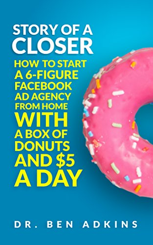 Story of a Closer: How to start a 6 Figure Facebook Ad Agency from Home with a Box of Donuts and $5 a Day