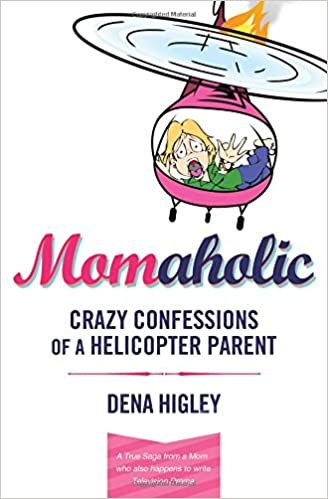 MOMAHOLIC: Confessions of a Helicopter Parent: Dena Higley