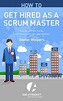 How to Get Hired as a Scrum Master: From Job Ads to Your Trial Day - Learn How to Pick the Right Employer or Client (Age of Product Book 2) by [Wolpers, Stefan]